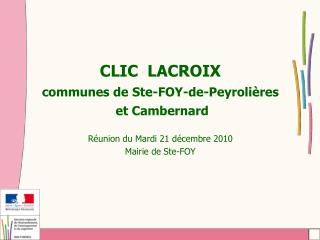 CLIC  LACROIX communes de Ste-FOY-de-Peyroli res  et Cambernard   R union du Mardi 21 d cembre 2010 Mairie de Ste-FOY