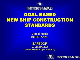 GOAL BASED NEW SHIP CONSTRUCTION STANDARDS   Dragos Rauta INTERTANKO  SAFEDOR   27 January 2005 Germanischer Lloyd, Hamb