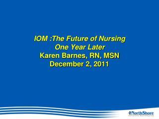 IOM :The Future of Nursing  One Year Later  Karen Barnes, RN, MSN December 2, 2011