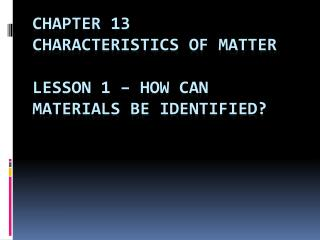 Chapter 13 Characteristics of matter  Lesson 1   how can materials be identified