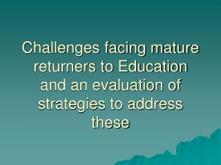 Challenges facing mature returners to Education and an evaluation of strategies to address these