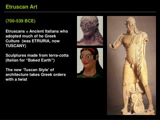 700-539 BCE  Etruscans  Ancient Italians who adopted much of he Greek Culture  was ETRURIA, now TUSCANY  Sculptures made