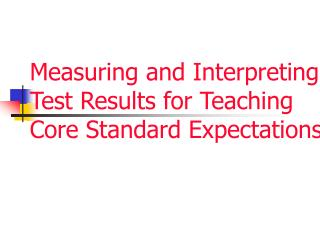 Measuring and Interpreting Test Results for Teaching Core Standard Expectations