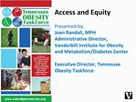 Access and Equity  Presented by:  Joan Randall, MPH Administrative Director, Vanderbilt Institute for Obesity and Metabo