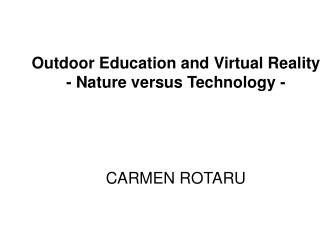 Outdoor Education and Virtual Reality - Nature versus Technology -     CARMEN ROTARU