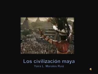 Los civilizaci n maya Yaira L. Morales Ruiz