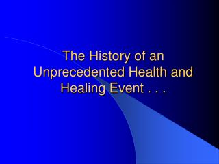 The History of an Unprecedented Health and Healing Event . . .