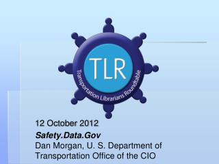 12 October 2012 Safety.Data.Gov Dan Morgan, U. S. Department of Transportation Office of the CIO