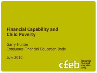 Financial Capability and  Child Poverty  Garry Hunter Consumer Financial Education Body   July 2010