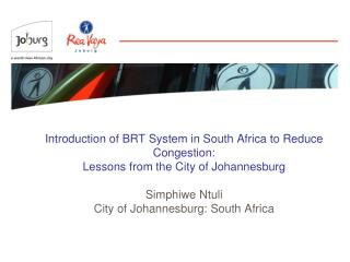 Introduction of BRT System in South Africa to Reduce Congestion:  Lessons from the City of Johannesburg  Simphiwe Ntuli