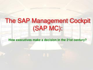 The SAP Management Cockpit SAP MC:   How executives make a decision in the 21st century
