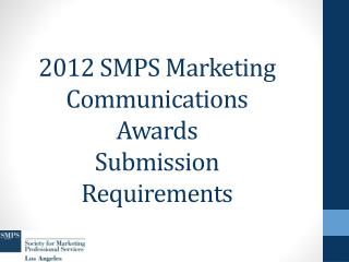 2012 SMPS Marketing Communications Awards Submission Requirements