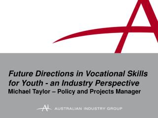 Future Directions in Vocational Skills for Youth - an Industry Perspective Michael Taylor   Policy and Projects Manager