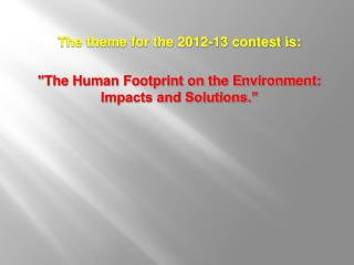 The theme for the 2012-13 contest is:   The Human Footprint on the Environment: Impacts and Solutions.