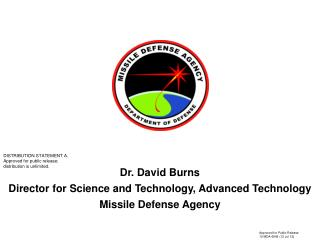 Dr. David Burns Director for Science and Technology, Advanced Technology  Missile Defense Agency