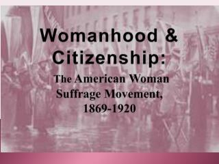 Womanhood  Citizenship:  The American Woman  Suffrage Movement,  1869-1920