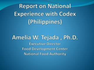 Report on National  Experience with Codex Philippines  Amelia W. Tejada , Ph.D. Executive Director Food Development Cent