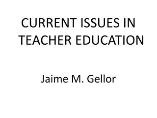 CURRENT ISSUES IN TEACHER EDUCATION   Jaime M. Gellor