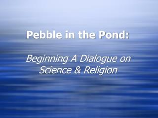 Pebble in the Pond:   Beginning A Dialogue on Science  Religion