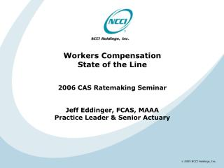 Workers Compensation State of the Line   2006 CAS Ratemaking Seminar   Jeff Eddinger, FCAS, MAAA Practice Leader  Senior