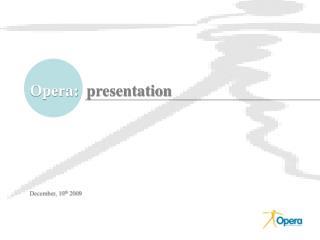 Opera:  presentation        December, 10th 2009