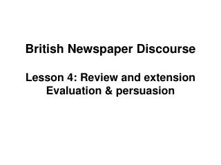 British Newspaper Discourse  Lesson 4: Review and extension Evaluation  persuasion