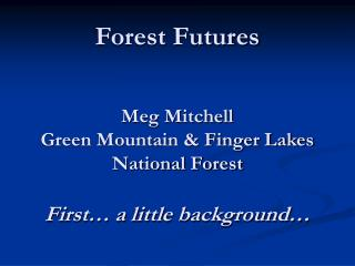 Forest Futures   Meg Mitchell Green Mountain  Finger Lakes National Forest  First  a little background