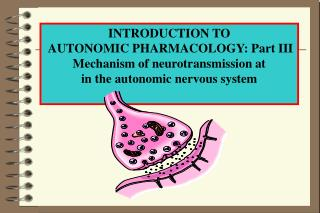INTRODUCTION TO  AUTONOMIC PHARMACOLOGY: Part III Mechanism of neurotransmission at in the autonomic nervous system