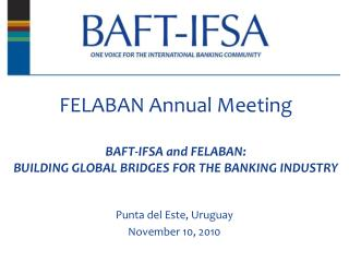 FELABAN Annual Meeting  BAFT-IFSA and FELABAN:   BUILDING GLOBAL BRIDGES FOR THE BANKING INDUSTRY