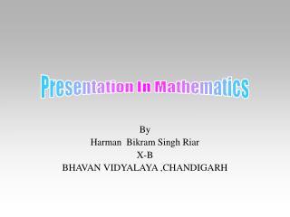 By Harman  Bikram Singh Riar X-B BHAVAN VIDYALAYA ,CHANDIGARH