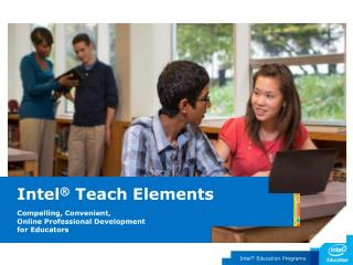Intel  Teach Elements  Compelling, Convenient,  Online Professional Development  for Educators