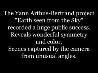 The Yann Arthus-Bertrand project Earth seen from the Sky     recorded a huge public success. Reveals wonderful symmetry