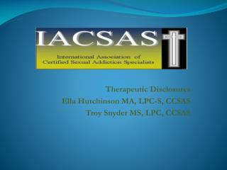 Therapeutic Disclosures Ella Hutchinson MA, LPC-S, CCSAS Troy Snyder MS, LPC, CCSAS