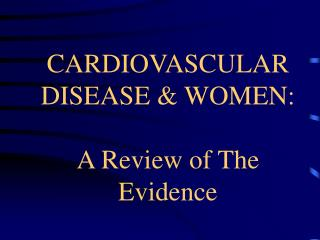 CARDIOVASCULAR DISEASE  WOMEN:   A Review of The Evidence