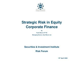Strategic Risk in Equity Corporate Finance By Frank Moxon CF FSI Managing Director, Hoyt Moxon Ltd   Securities  Investm