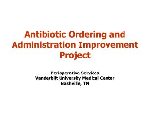 antibiotic ordering and administration improvement project  perioperative services  vanderbilt university medical center