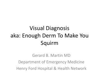 Visual Diagnosis aka: Enough Derm To Make You Squirm