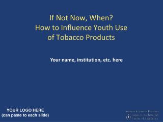 If Not Now, When How to Influence Youth Use  of Tobacco Products