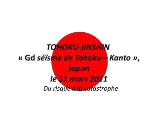 TOHOKU-JINSHIN    Gd s  sme de Tohoku   Kanto  , Japon   le 11 mars 2011