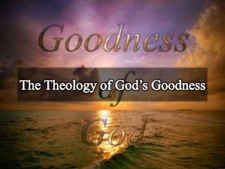 The Theology of God s Goodness