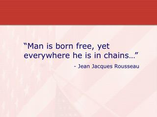 Man is born free, yet everywhere he is in chains                              - Jean Jacques Rousseau