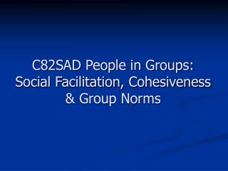 C82SAD People in Groups: Social Facilitation, Cohesiveness  Group Norms