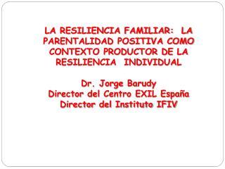 LA RESILIENCIA FAMILIAR:  LA  PARENTALIDAD POSITIVA COMO CONTEXTO PRODUCTOR DE LA RESILIENCIA  INDIVIDUAL  Dr. Jorge Bar