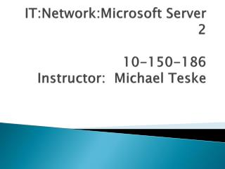it:network:microsoft server 2  10-150-186 instructor:  michael teske