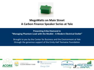MegaWatts on Main Street A Carbon Finance Speaker Series at Yale  Presenting Erika Diamond in  Managing Phantom Load wit