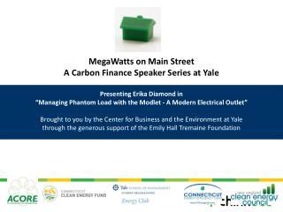 MegaWatts on Main Street A Carbon Finance Speaker Series at Yale  Presenting Erika Diamond in  Managing Phantom Load wit