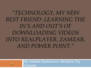 Technology, My New Best Friend: Learning the IN s and OUT s of Downloading Videos into RealPlayer, Zamzar, and Power po