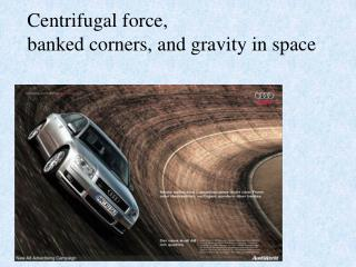 Centrifugal force,  banked corners, and gravity in space