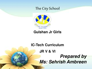The City School   Gulshan Jr Girls  IC-Tech Curriculum JR V  VI   Prepared by  Ms: Sehrish Ambreen