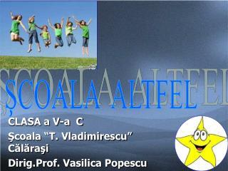 CLASA a V-a  C Scoala  T. Vladimirescu  Calarasi Dirig.Prof. Vasilica Popescu